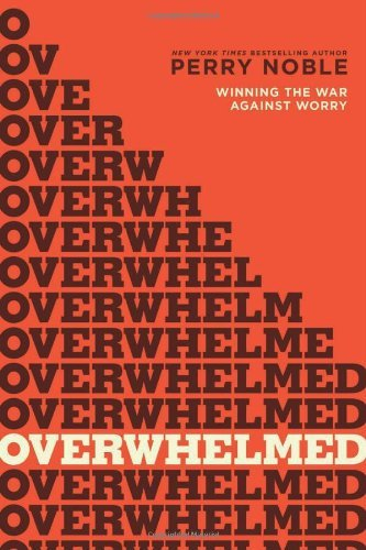 Overwhelmed: Winning the War against Worry by Perry Noble (2014-04-01)
