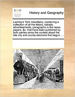 Book Lashley's York miscellany: containing a collection of all the letters, ballads, advertisements, paragraphs in the news-papers, andc. that have been ... city and county elections first begun. ...