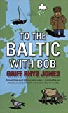 To the Baltic with Bob: An Epic Misadventure: Written by Griff Rhys Jones, 2005 Edition, (New Ed) Publisher: Penguin [Paperback]