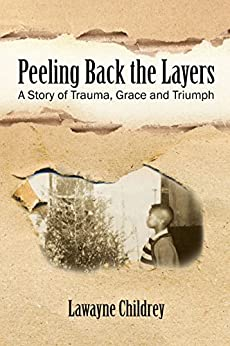 Peeling Back the Layers: A Story of Trauma, Grace and Triumph by [Childrey, Lawayne]