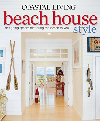 Coastal Living Beach House Style: Designing Spaces That Bring the Beach to You ()