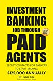 Job Search: How to get a Job in Investment Banking through Paid Agents – 2017 [Proven Paid Contacts, Job Interview & Resume Prep, Motivation, Habits, Daily Brain Activator Habits]