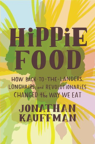 Hippie Food: How Back-to-the-Landers, Longhairs, and Revolutionaries Changed the Way We Eat by Jonathan Kauffman