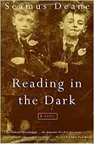 politics in reading in the dark by seamus deane Claustrophobic but lyrically charged, breathtakingly sad but vibrant and unforgettable, reading in the dark is one of the finest books about growing up  reading in the dark by seamus deane historical fiction / contemporary fiction favourite  a place that is also haunted by political enmities, family secrets, lethal intrigue.