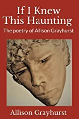 If I Knew This Haunting: The poetry of Allison Grayhurst Kindle Edition