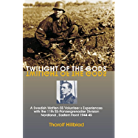 Twilight of the Gods: A Swedish Waffen-SS Volunteer's Experiences with the 11th SS-Panzergrenadier Division 'Nordland…