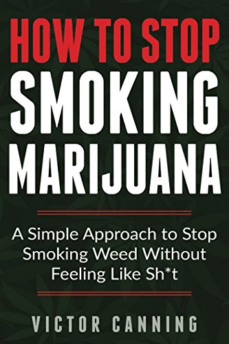 How To Stop Smoking Marijuana: A Simple Approach To Stop Smoking Weed Without Feeling Like Shit