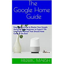 The Google Home Guide: Easy Instructions to Master Your Google Assistant from Beginner to Expert! The Unofficial Manual That Should Have Come in the Box! ... Questions (Google Home Guide Series Book 1)