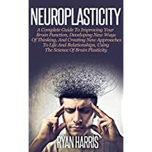 Neuroplasticity: A Complete Guide To Improving Your Brain Function, Developing New Ways Of Thinking, And Creating New Approaches To Life And Relationships, ... Self Development, Brain Training, Memory)