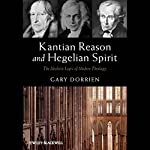 Kantian Reason and Hegelian Spirit: The Idealistic Logic of Modern Theology | Gary Dorrien