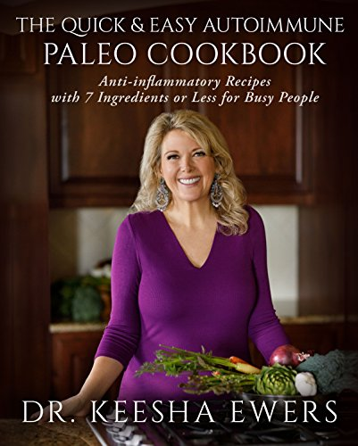 The Quick & Easy Autoimmune Paleo Cookbook: Anti-Inflammatory Recipes with 7 Ingredients or Less for Busy People by Keesha Ewers