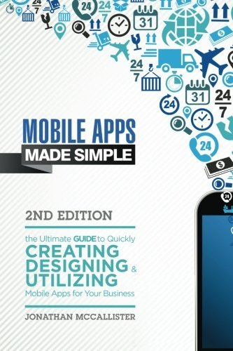 Mobile Apps Made Simple: The Ultimate Guide to Quickly Creating, Designing and Utilizing Mobile Apps for Your Business - 2nd Edition (mobile ... android programming, android apps, ios apps) by Jonathan McCallister (2014-04-13)