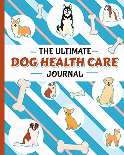 The Ultimate Dog Health Care Journal - Puppy Medical Record Book: Immunization, Medication Log Notebook, Plus Pet Sitter Daily Care Notes (Puppy Health Records Vol 2)