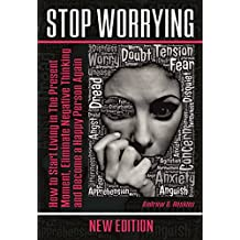 Stop Worrying: How to Start Living in The Present Moment, Eliminate Negative Thinking and Become a Happy Person Again (defeating fear,self-control workbook,working with emotional intelligence)