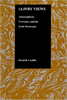 (A)wry Views: Anamorphosis, Cervantes and the Early Picaresque (Purdue Studies in Romance Literatures)