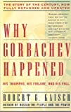 Why Gorbachev Happened : His Triumphs and His Failure, Kaiser, Robert G., 0671778781