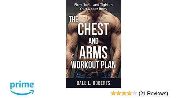 The Chest And Arms Workout Plan Firm Tone Tighten Your Upper Body Dale L Roberts 9781517453459 Amazon Books