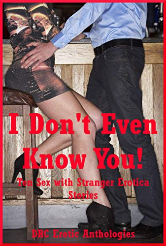 I Don't Even Know You! Ten Sex with Stranger Erotica Stories