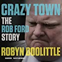 Crazy Town: The Rob Ford Story Audiobook by Robyn Doolittle Narrated by Erin Bennett