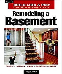Remodeling A Basement: Revised Edition (Tauntonu0027s Build Like A Pro): Roger  German: 9781600852923: Amazon.com: Books