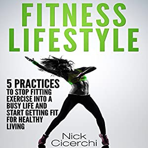 Fitness Lifestyle: 5 Practices to Stop Fitting Exercise into a Busy Life and Start Getting Fit for Healthy Living Audiobook