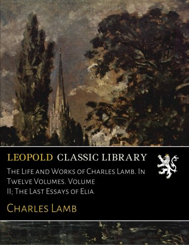 Read Online The Life and Works of Charles Lamb. In Twelve Volumes. Volume II; The Last Essays of Elia pdf
