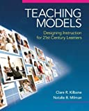 Teaching Models: Designing Instruction for 21st Century Learners 1st (first) Edition by Natalie B. Milman, Kilbane Clare R. published by Pearson (2013)