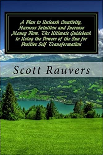 A Plan to Unleash Creativity, Harness Intuition and Increase Money Flow. The Ultimate Guidebook to Using the Powers of the Sun for Positive Self Transformation by Scott Rauvers (2014-10-11)