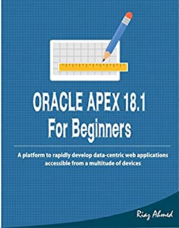 Oracle APEX 18 1 For Beginners: A platform to rapidly develop data-centric  web applications accessible from a multitude of devices