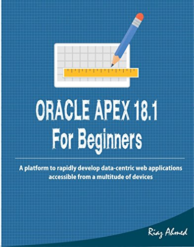 Oracle APEX 18.1 For Beginners: A platform to rapidly develop data-centric  web applications accessible from a multitude of devices (Oracle Application Express For Mobile Web Applications)