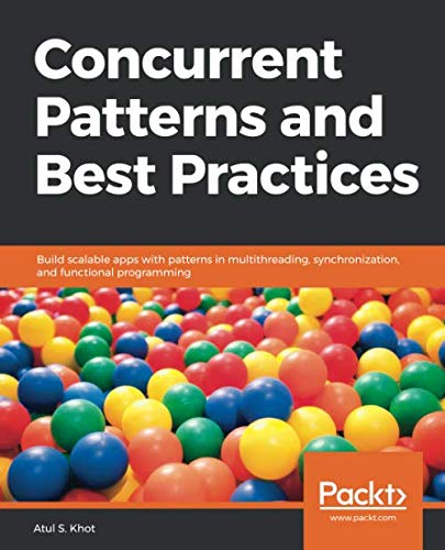 Concurrent Patterns and Best Practices: Build scalable apps with patterns in multithreading, synchronization, and functional programming
