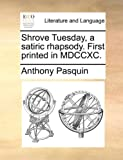 Shrove Tuesday, a Satiric Rhapsody First Printed in Mdccxc, Anthony Pasquin, 1170111262