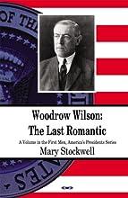 Woodrow Wilson: The Last Romantic (First Men, Americas Presidents)