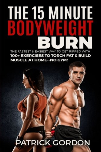 The 15 Minute Bodyweight Burn: 100+ Exercises to Torch Fat & Build Muscle. The Fastest & Easiest Way to Get Ripped at Home--No Gym! Build the Ultimate Strength Training Workout Routine (With Pictures) (Workouts To Get Ripped And Build Muscle)