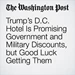 Trump's D.C. Hotel Is Promising Government and Military Discounts, but Good Luck Getting Them | Abha Bhattarai
