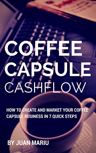 Coffee Capsule Cashflow: How To Create and Market Your Coffee Capsule Business in 7 Quick Steps