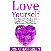 Love Yourself: How to End the Hurting and Start Building Self Esteem, Charisma and Confidence (Habit of Success Book 5)