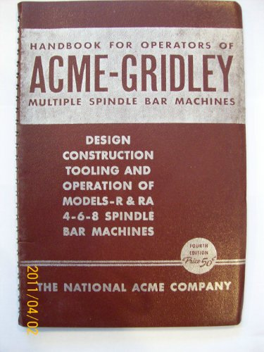 - Handbook for Operators of Acme-Gridley Multiple Spindle Bar Machines Design, Construction, Tooling, and Operation of Models-R &RA 4-6-8 Spindle Bar Machines