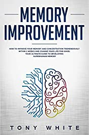 Memory Improvement: How to Improve your Memory and Concentration Tremendously Within 2 Weeks and Change Your Life for Good; Your Ultimate Guide to Developing ... Memory (Life Changing Guide Book 1)