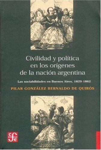 Civilidad y política en los orígenes de la nación argentina. Las sociabilidades en Buenos Aires, 1829 - 1862 (Spanish Edition) pdf epub