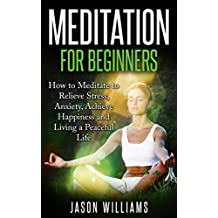 Meditation: Meditation for Beginners: How to Meditate to Relieve Stress, Anxiety, Achieve Happiness and Living a Peaceful Life