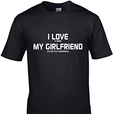 I LOVE IT WHEN MY GIRLFRIEND LETS ME PLAY BASKETBALL funny t shirts