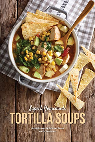 Chicken Base Recipes - Superb Homemade Tortilla Soups: Simple Recipes for Delicious Soups