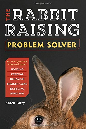 The Rabbit-Raising Problem Solver: Your Questions Answered about Housing, Feeding, Behavior, Health Care, Breeding, and Kindling (Mouse Care)