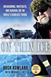On Thin Ice: Breakdowns, Whiteouts, and Survival on the World's Deadliest Roads by Hugh Rowland, Michael Lent