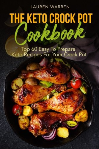 The Keto Crock Pot Cookbook: Top 60 Easy To Prepare Keto Recipes For Your Crock Pot (Keto Crock Pot Series) (Volume 1) cover