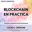El Blockchain en la Práctica [Blockchain in Practice]: Una introducción simple para profesionales [A Simple Introduction for Professionals] Audiobook by Lucas Sergio Cervigni Narrated by Alfonso Sales