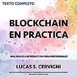 El Blockchain en la Práctica [Blockchain in Practice]: Una introducción simple para profesionales [A Simple Introduction for Professionals] | Lucas Sergio Cervigni