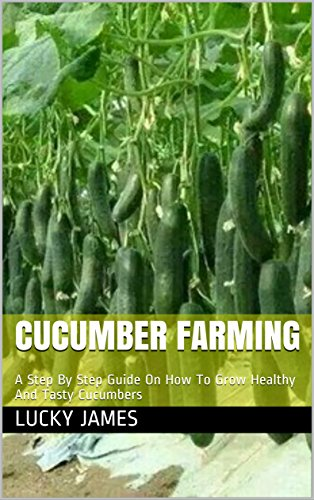 CUCUMBER FARMING: A Step By Step Guide On How To Grow Healthy And Tasty Cucumbers (English Edition)