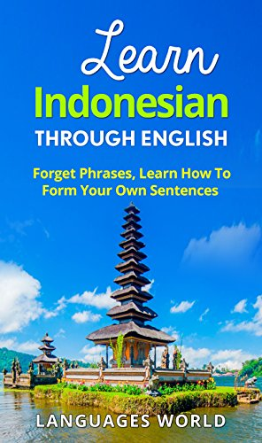 Learn Indonesian Through English - The Complete Beginner Guide: Forget Phrases, Learn How to Form Your Own Sentences! (Indonesia, Speak Indonesian,Indonesia Language, Indonesian Language - Speak Indonesia